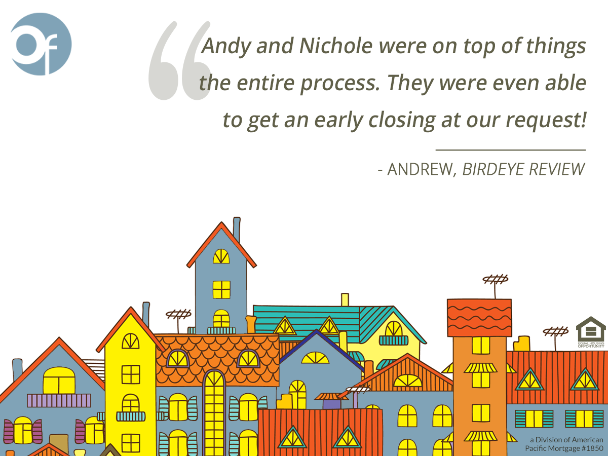Andy and Nichole were on top of things the entire process. They were even able to get an early closing at our request!