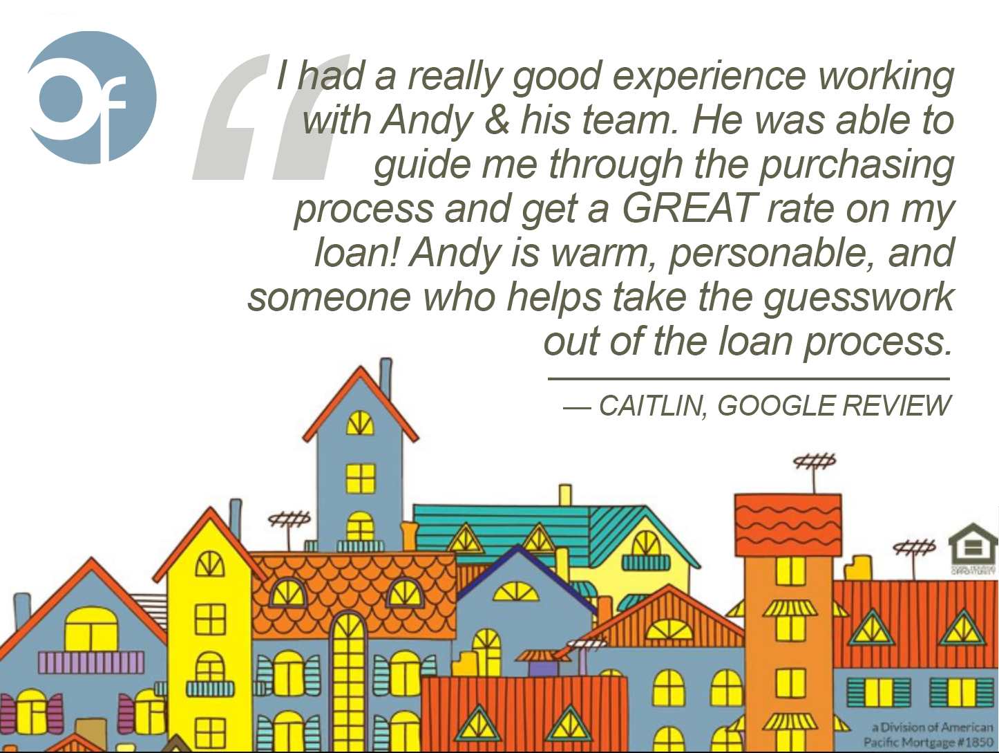 I had a really good experience working with Andy & his team. He was able to guide me through the purchasing process and get a GREAT rate on my loan! Andy is warm, personable, and someone who helps take the guesswork out of the loan process.