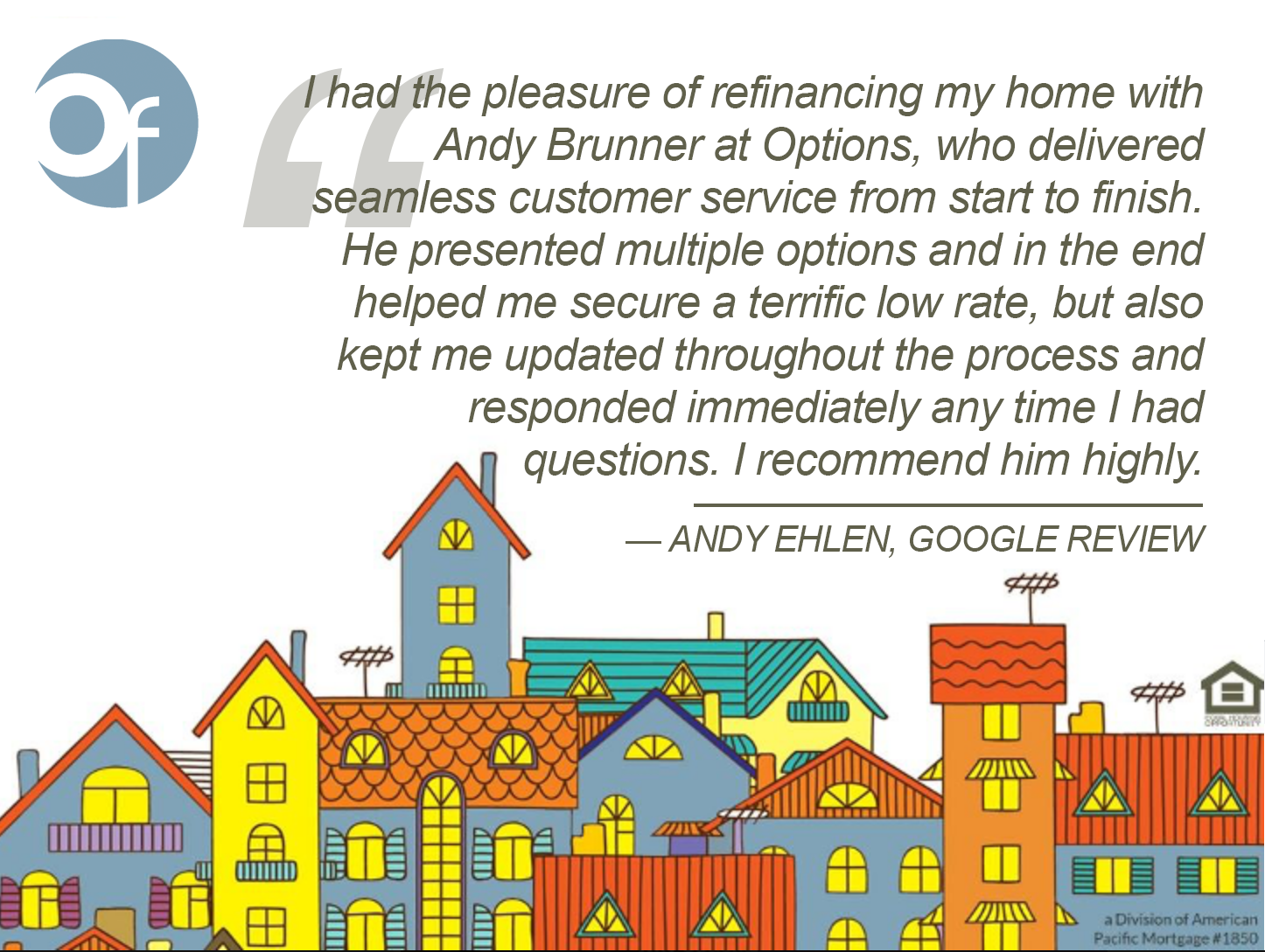 I had the pleasure of refinancing my home with Andy Brunner at Options, who delivered seamless customer service from start to finish. He presented multiple options and in the end helped me secure a terrific low rate, but also kept me updated throughout the process and responded immediately any time I had questions. I recommend him highly.