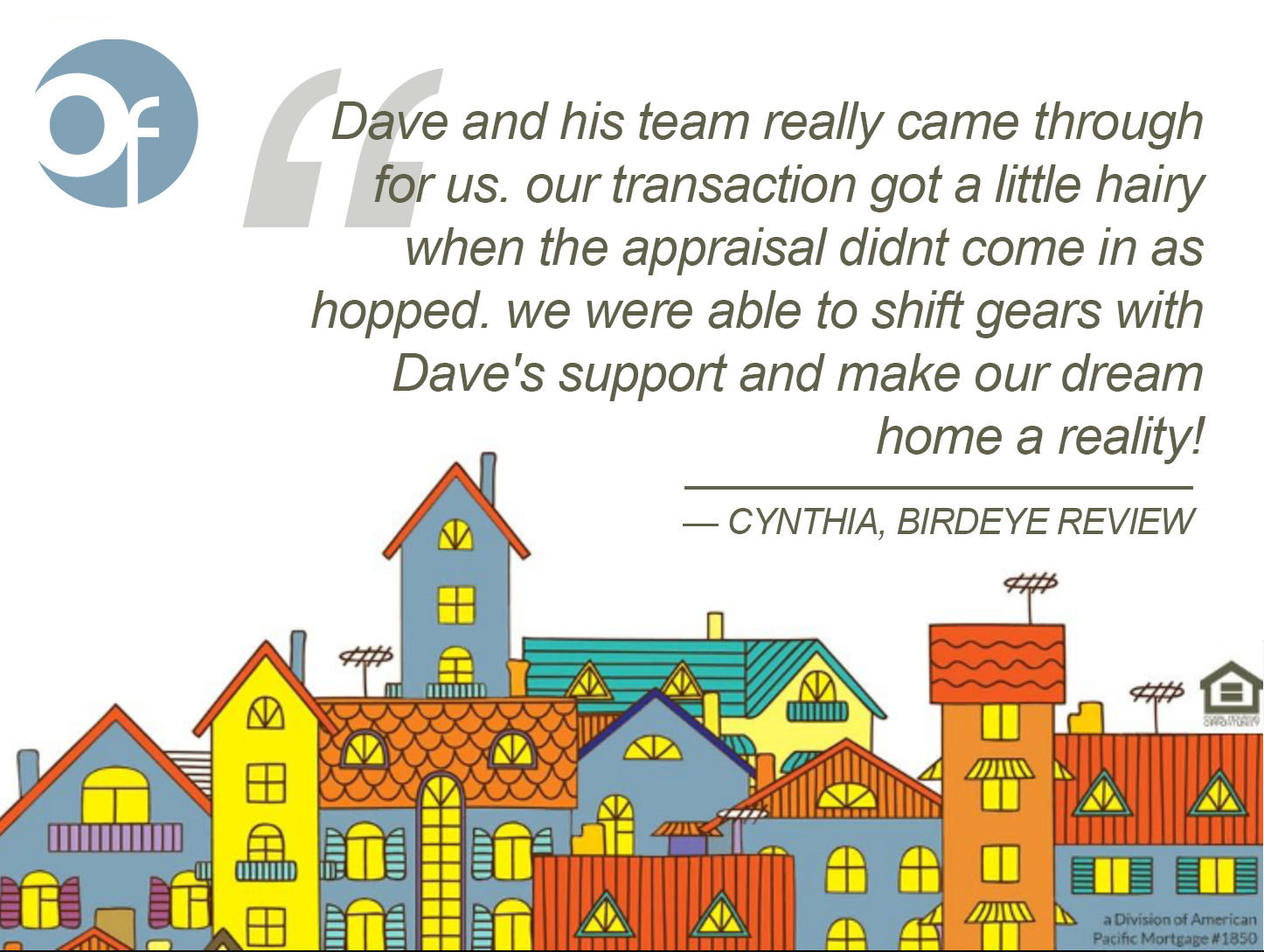 Dave and his team really came through for us. our transaction got a little hairy when the appraisal didnt come in as [hoped]. we were able to shift gears with Dave's support and make our dream home a reality!