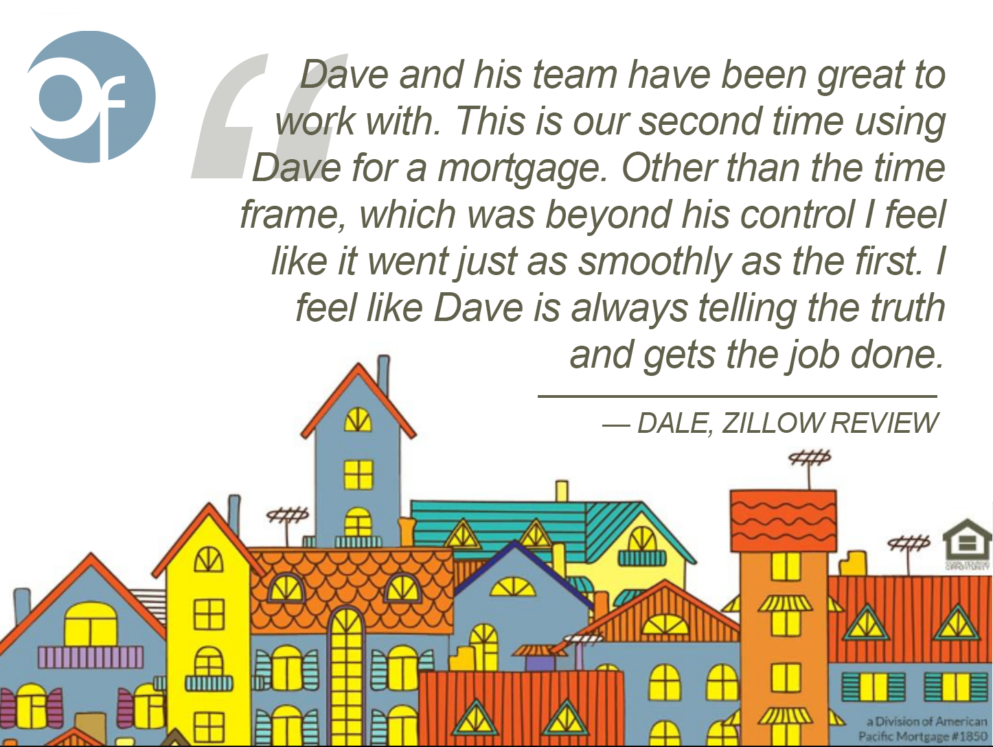 Dave and his team have been great to work with. This is our second time using Dave for a mortgage. Other than the time frame, which was beyond his control I feel like it went just as smoothly as the first. I feel like Dave is always telling the truth and gets the job done.