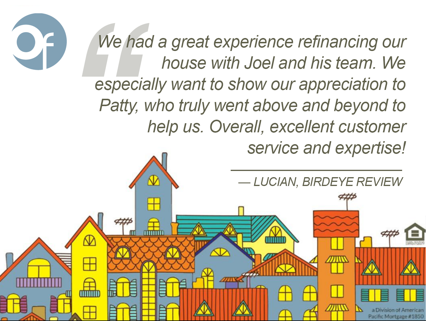 We had a great experience refinancing our house with Joel and his team. We especially want to show our appreciation to Patty, who truly went above and beyond to help us. Overall, excellent customer service and expertise!