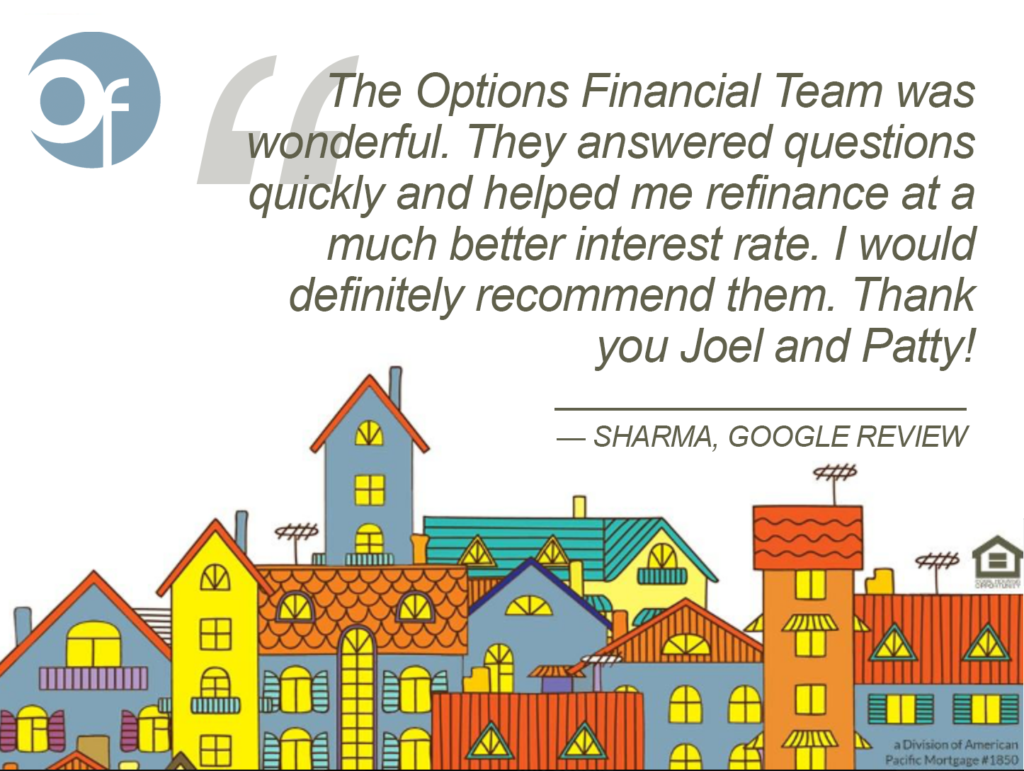 The Options Financial Team was wonderful. They answered questions quickly and helped me refinance at a much better interest rate. I would definitely recommend them. Thank you Joel and Patty!