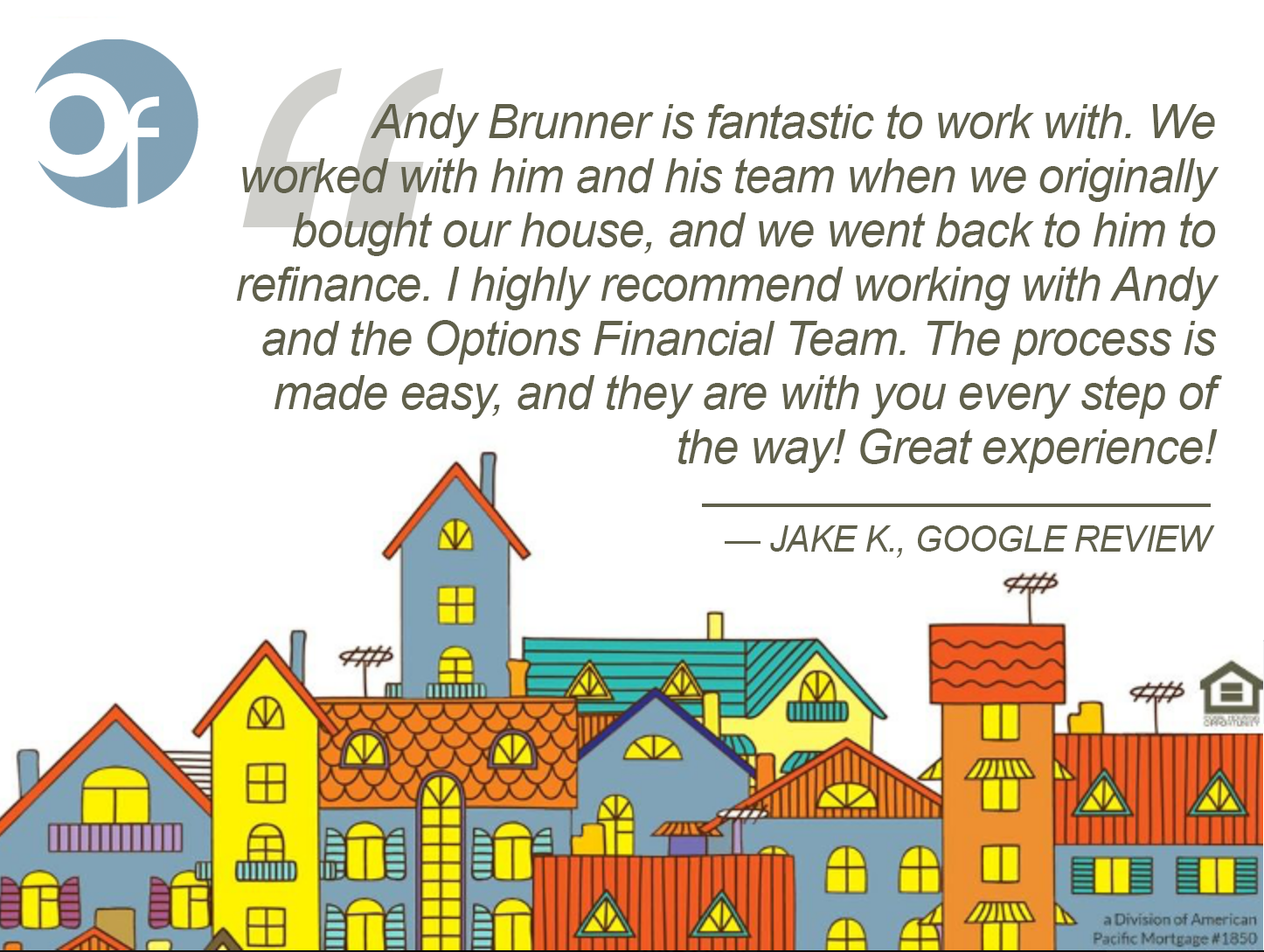 Andy Brunner is fantastic to work with. We worked with him and his team when we originally bought our house, and we went back to him to refinance. I highly recommend working with Andy and the Options Financial Team. The process is made easy, and they are with you every step of the way! Great experience!
