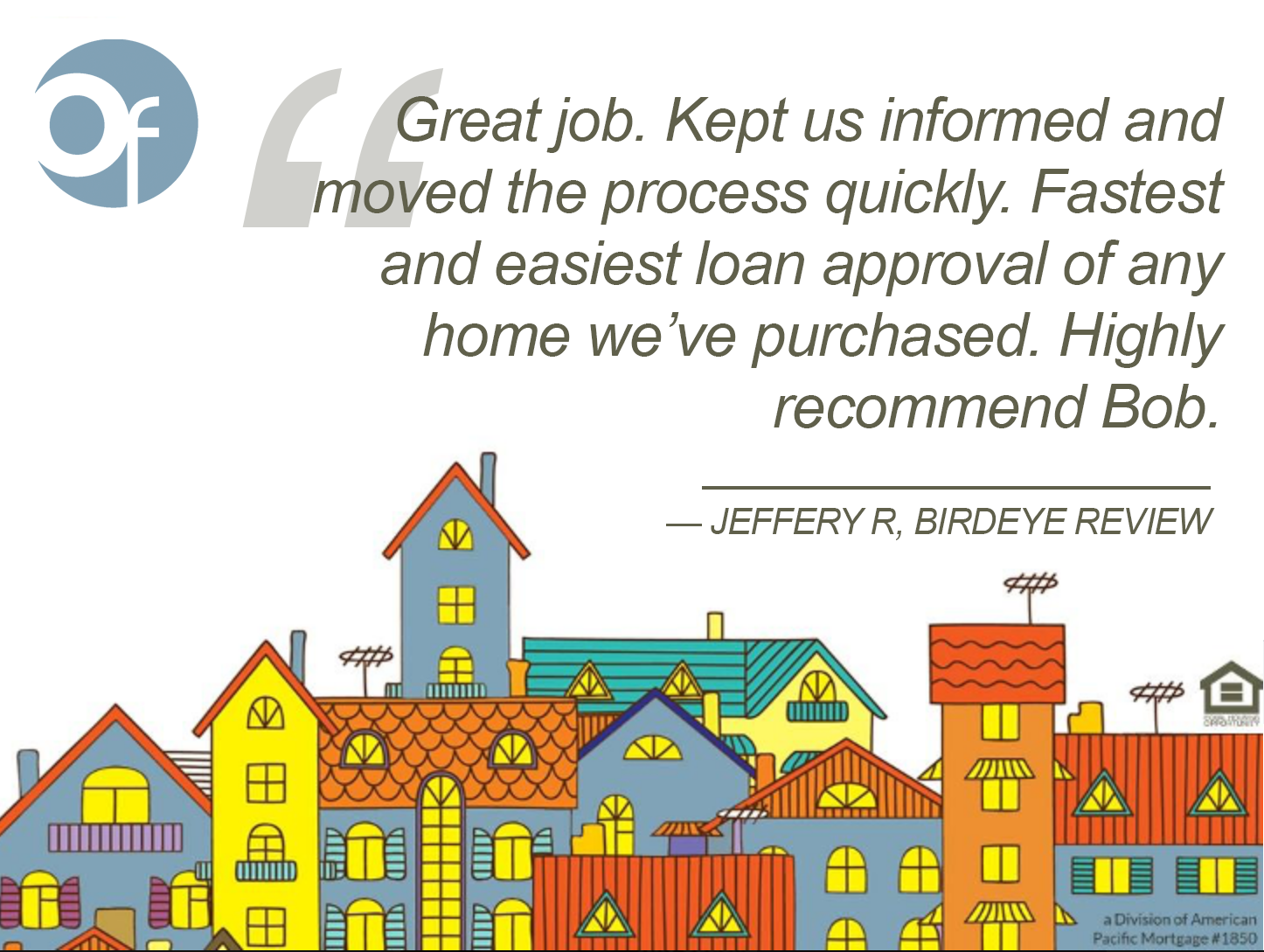 Great job. Kept us informed and moved the process quickly. Fastest and easiest loan approval of any home we've purchased. Highly recommend Bob.