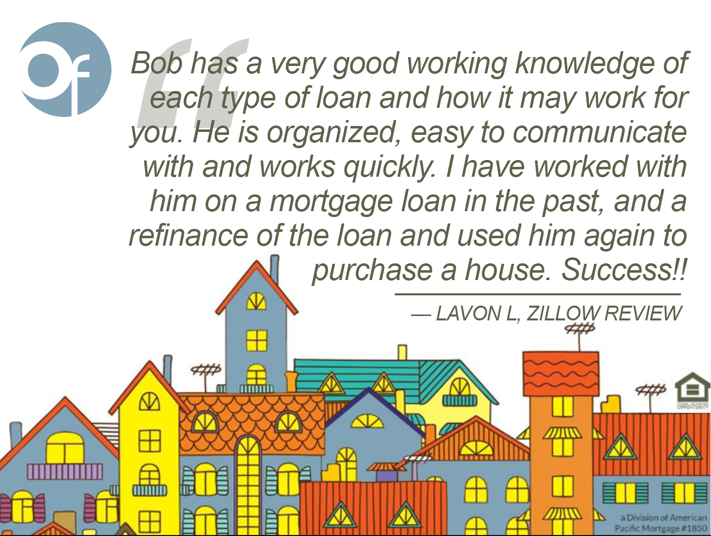 Bob has a very good working knowledge of each type of loan and how it may work for you. He is organized, easy to communicate with and works quickly. I have worked with him on a mortgage loan in the past, and a refinance of the loan and used him again to purchase a house. Success!!