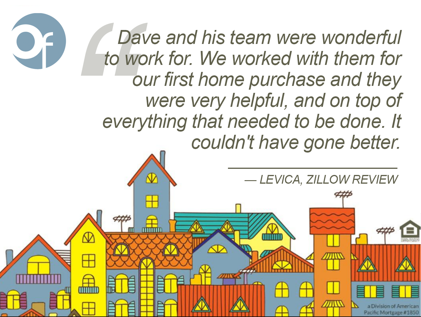 Dave and his team were wonderful to work for. We worked with them for our first home purchase and they were very helpful, and on top of everything that needed to be done. It couldn't have gone better.
