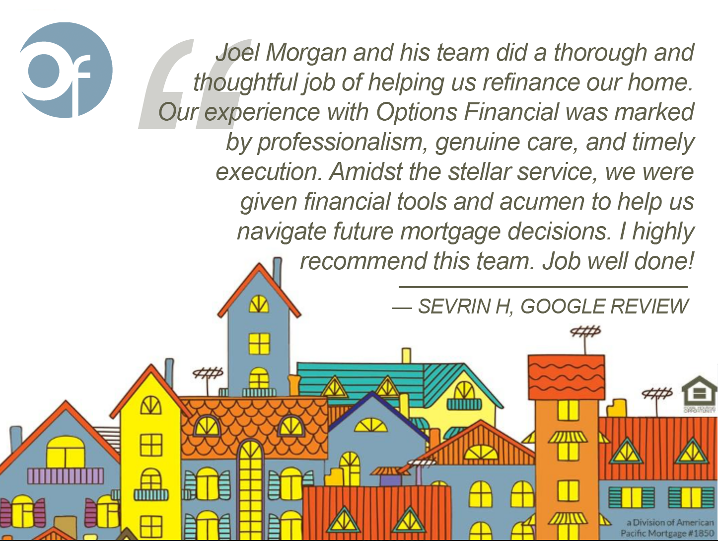 Joel Morgan and his team did a thorough and thoughtful job of helping us refinance our home. Our experience with Options Financial was marked by professionalism, genuine care, and timely execution. Amidst the stellar service, we were given financial tools and acumen to help us navigate future mortgage decisions. I highly recommend this team. Job well done!