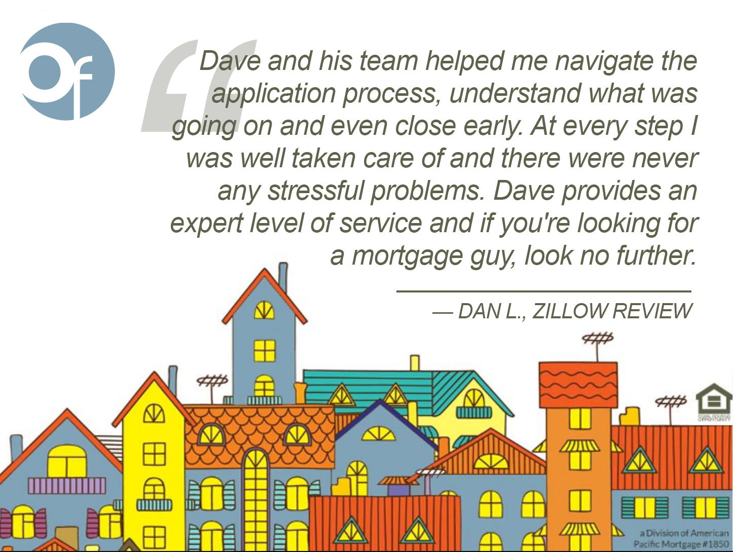 Dave and his team helped me navigate the application process, understand what was going on and even close early. At every step I was well taken care of and there were never any stressful problems. Dave [provides] an expert level of service and if you're looking for a mortgage guy, look no further.