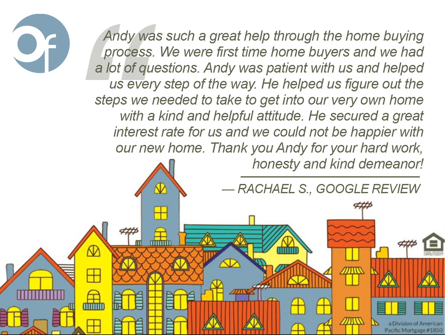 Andy was such a great help through the home buying process. We were first time home buyers and we had a lot of questions. Andy was patient with us and helped us every step of the way. He helped us figure out the steps we needed to take to get into our very own home with a kind and helpful attitude. He secured a great interest rate for us and we could not be happier with our new home. Thank you Andy for your hard work, honesty and kind demeanor!