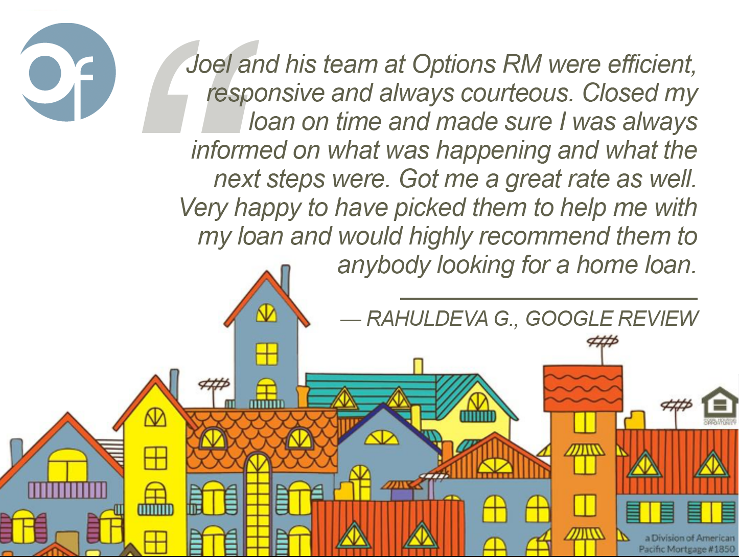 Joel and his team at Options RM were efficient, responsive and always courteous. Closed my loan on time and made sure I was always informed on what was happening and what the next steps were. Got me a great rate as well. Very happy to have picked them to help me with my loan and would highly recommend them to anybody looking for a home loan.
